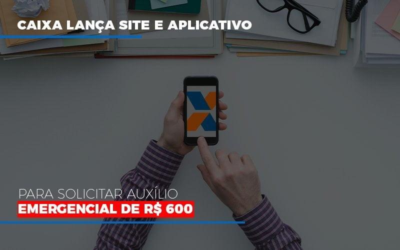 Caixa Lanca Site E Aplicativo Para Solicitar Auxilio Emergencial De Rs 600 - Contabilidade Em Campinas | JL Ramos Contabilidade Digital
