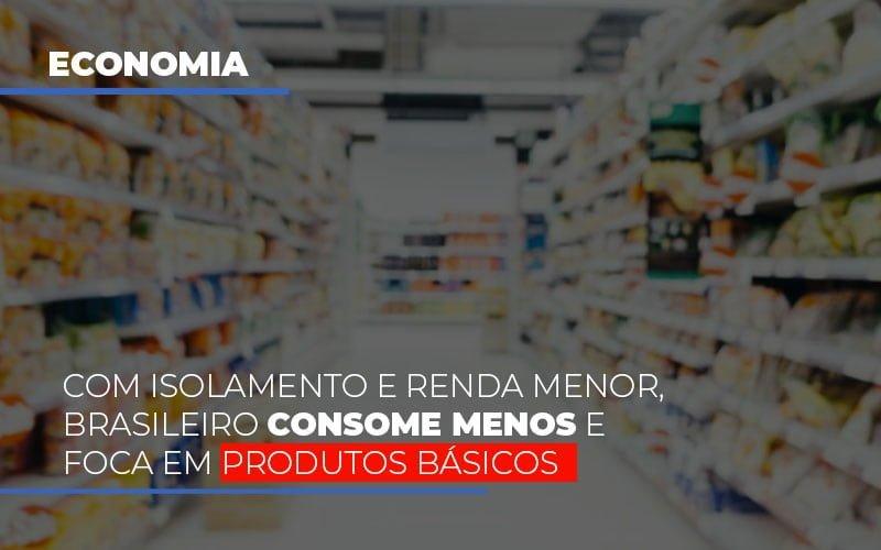 Com O Isolamento E Renda Menor Brasileiro Consome Menos E Foca Em Produtos Basicos - Contabilidade Em Campinas | JL Ramos Contabilidade Digital