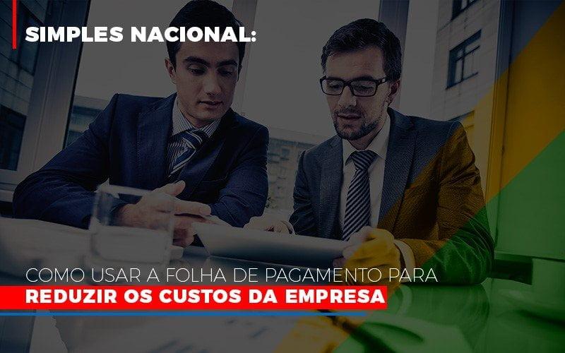 Simples Nacional Como Usar A Folha De Pagamento Para Reduzir Os Custos Da Empresa - Contabilidade Em Campinas | JL Ramos Contabilidade Digital